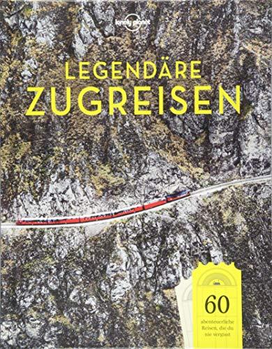 Lonely Planet Legendäre Zugreisen: 60 abenteuerliche Reisen, die du nie vergisst (Lonely Planet...