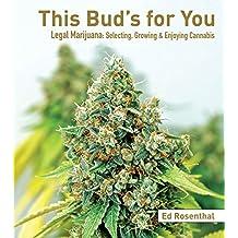 This Bud's for You: Selecting, Growing & Enjoying Legal Marijuana