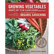 Growing Vegetables West of the Cascades, Updated 6th Edition: The Complete Guide to Organic Gardening by Steve Solomon (2013-12-17)