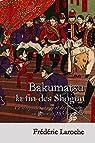 Bakumatsu la fin des Shogun: Le temps des orages et des passions au Japon de 1853 à 1878 par Laroche