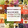Mangez, votre sant� va changer ! La nutrition raisonn�e en 7 couleurs, en 4 saisons et en 70 recettes