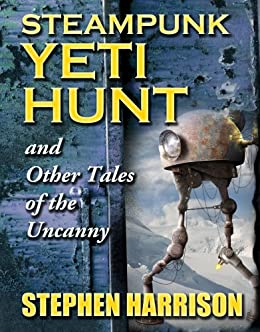 Steampunk Yeti Hunt and Other Tales of the Uncanny by [Harrison, Stephen]
