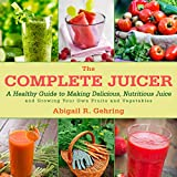 The Complete Juicer: A Healthy Guide to Making Delicious, Nutritious Juice and Growing Your Own Fruits and Vegetables best price on Amazon @ Rs. 0