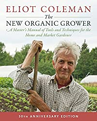 The New Organic Grower: 30th Anniversary Edition: A Master's Manual of Tools and Techniques for the Home and Market Gardener