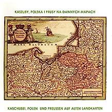 Kaszuby, Polska i Prusy na daenych Mapach /Kaschubai, Polen und Preußen auf alten Landkarten