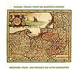 Kaszuby, Polska i Prusy na daenych Mapach/Kaschubai, Polen und Preußen auf alten Landkarten -