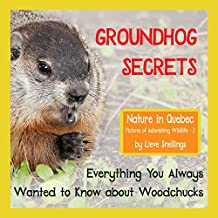 Groundhog Secrets: Everything You Always Wanted to Know about Woodchucks (Nature in Quebec, Pictures of Astonishing Wildlife Book 2) (English Edition)