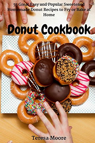 Donut Cookbook: 55 Great Easy and Popular Sweetened Homemade Donut Recipes to Fry or Bake at Home (Healthy Food)