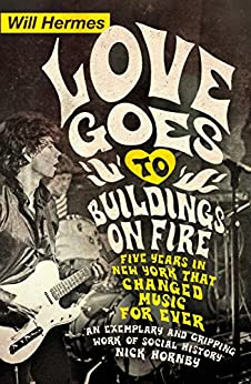 Love Goes to Buildings on Fire: Five Years in New York that Changed Music Forever by [Hermes, Will]