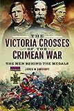 The Victoria Crosses of the Crimean War: The Men...
