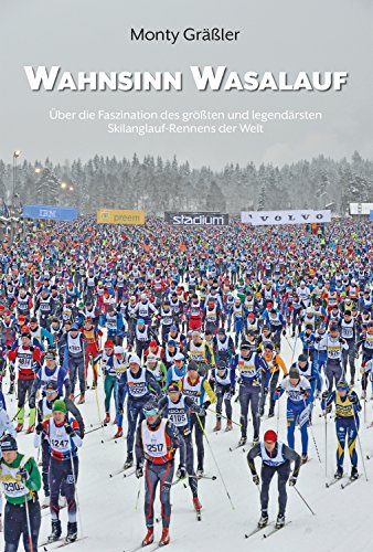 Wahnsinn Wasalauf: Über die Faszination des größten und legendärsten Skilanglauf-Rennens der Welt