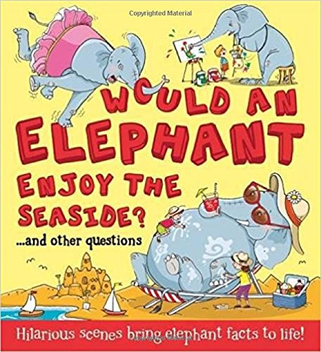 Would an Elephant Enjoy the Seaside?: Hilarious scenes bring elephant facts to life (What if a)