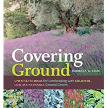 Covering Ground: Unexpected Ideas for Landscaping with Colorful, Low-Maintenance Ground Covers by Barbara W. Ellis (2007-07-30)
