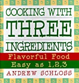 Cooking With Three Ingredients: Flavorful Food Easy As 1, 2, 3