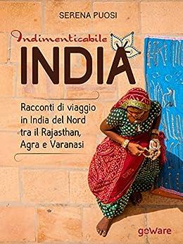 Indimenticabile India. Racconti di viaggio in India del Nord tra il Rajasthan, Agra e Varanasi (Guide d'autore - goWare) (Italian Edition) par [Puosi, Serena]