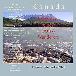 Kanada — Erlebnisse eines (Aus-) Wanderers — Ansichten, Gedanken, Mein Leben (German Edition) par [Müller, Thomas Edmund]