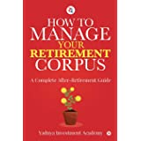 HOW TO MANAGE YOUR RETIREMENT CORPUS: A Complete After- Retirement Guide