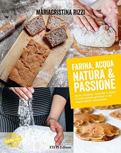Farina, acqua, natura & passione. Pane, focacce, biscotti e dolci: il tutto senza glutine e nel segno della naturalità