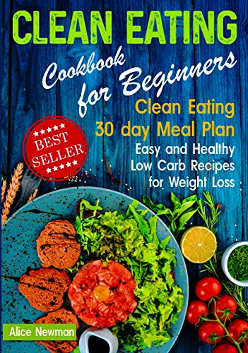 Clean Eating Cookbook for Beginners: Clean Eating 30 day Meal Prep Cookbook. Easy and Healthy Low Carb Recipes for Weight Loss Diet That Actually Works ... eating weight loss diet) (English Edition)