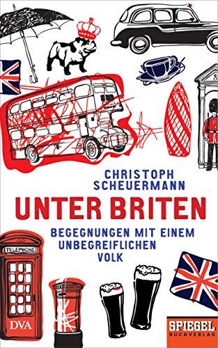 Unter Briten: Begegnungen mit einem unbegreiflichen Volk - Ein SPIEGEL-Buch