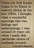 """Cuando la primera fósiles que se empezó a encontrar..."" cita por Donald Johanson, grabada con láser en placa de madera–tamaño: 8""x10"""