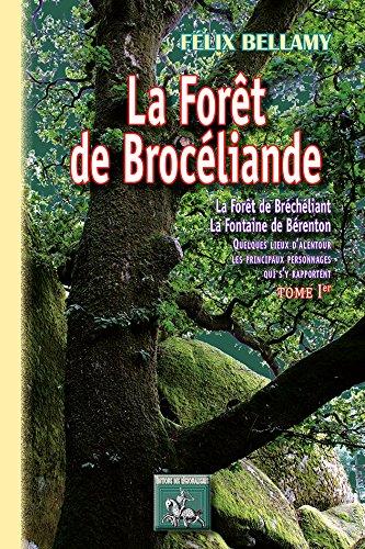 La forêt de Brocéliande (Tome 1, La forêt de Brécheliant, la fontaine de Bérenton quelques lieux d'alentour, les principaux personnages qui s'y rapportent) par Félix Bellamy