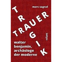 Tragik und Trauer: Walter Benjamin, Archäologe der Moderne