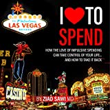 I Love to Spend: How the Love of Impulsive Spending Can Take Control of Your Life and How to Take It Back: I Love to, Book 1