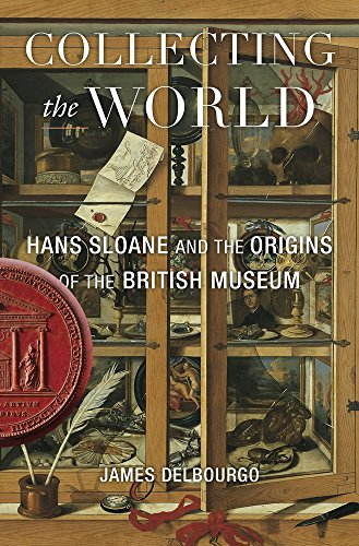 Collecting the World: Hans Sloane and the Origins of the British Museum -