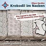 Krokodil im Nacken: Eine Jugend in Ostberlin und die Geschichte einer Flucht