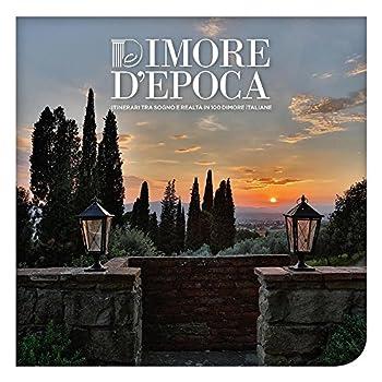 Dimore D'epoca. Itinerari Tra Sogno E Realtà In 100 Dimore Italiane. Ediz. Illustrata