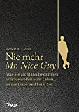 Nie mehr Mr. Nice Guy: Wie Sie als Mann bekommen, was Sie wollen - im Leben, in der Liebe und beim Sex - Robert A. Glover
