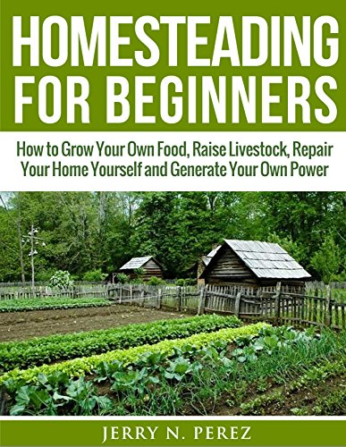 Homesteading for Beginners: How to Grow Your Own Food, Raise Livestock, Repair Your Home Yourself and Generate Your Own Power (English Edition)