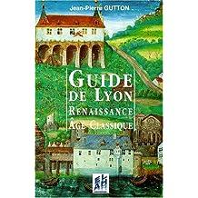 GUIDE DE LYON. Renaissance, âge classique 1500-1789