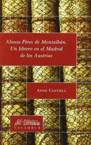 Alonso Pérez de Montalbán: Un librero en el Madrid de los Austrias (Biblioteca Litterae) por Anne Cayuela