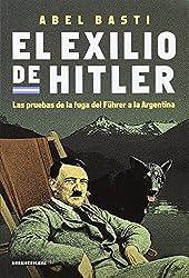 El exilio de Hitler / Hitler's Exile: Las pruebas de la fuga del fuhre a a la Argentina (Spanish Edition) by Abel Basti (2010-04-02)