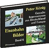 Peter König - Eisenbahn Bilder - Band 6: Gemalte Impressionen aus Deutschland und Europa (Peter König - Gemalte Eisenbahnimpressionen)