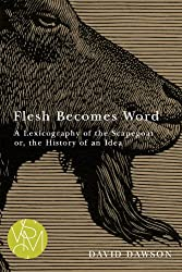 Flesh Becomes Word: A Lexicography of the Scapegoat or, the History of an Idea (Studies in Violence, Mimesis, & Culture)