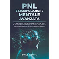 PNL E Manipolazione Mentale Avanzata: Scopri i Segreti sulla Persuasione, imparando tutte le Tecniche Psicologiche per…