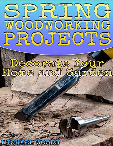 Spring Woodworking Projects: Decorate Your Home and Garden: (Woodworking Projects, Woodworking Plans)