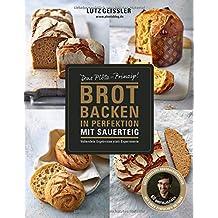 Brot backen in Perfektion mit Sauerteig - Das Plötz-Prinzip! Vollendete Ergebnisse statt Experimente - 60 Brotklassiker - Lutz Geisslers Brotbacksensation mit einer einfachen Methode