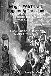 Magic, Witchcraft, Pagans & Christians: A Study in the Suppression of Belief and the Rise of Christianity
