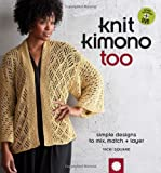 Knit Kimono Too: Simple Designs to Mix Match and Layer