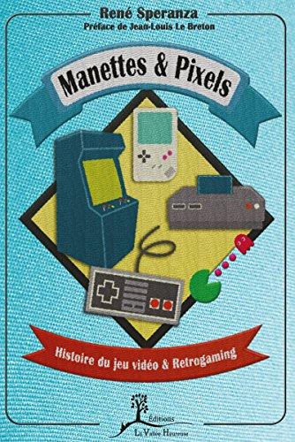 Manettes & pixels: Histoire du jeu vidéo et Retrogaming par René Speranza