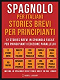 Spagnolo Per Italiani, Stories Brevi Per Principianti: 12 stories brevi in spagnolo facile per principianti (edizione parallelo) (Foreign Language Learning Guides)