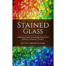 Stained Glass: A Beginners Guide To Stunning Stained Glass Methods, Techniques & Projects (English Edition)