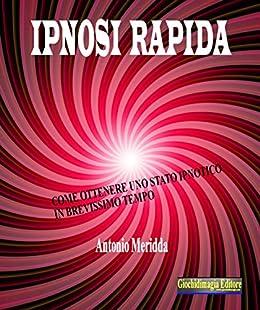 Ipnosi rapida: Come ottenere uno stato ipnotico in brevissimo tempo di [Meridda, Antonio]