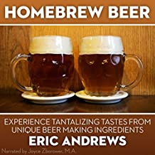 Homebrew Beer: How to Brew Beer the Right Way the First Time and Experience Tantalizing Tastes from Unique Beer-Making Ingredients