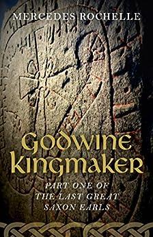 Godwine Kingmaker: Part One of The Last Great Saxon Earls by [Rochelle, Mercedes]