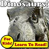 Dinosaurs! Learn About Dinosaurs While Learning To Read - Dinosaur Photos And Facts Make It Easy! (Over 45+ Photos of Dinosaurs) (English Edition)